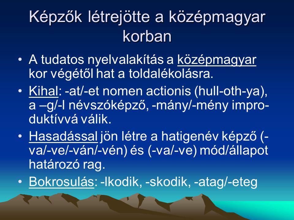 Képzők létrejötte a középmagyar korban A tudatos nyelvalakítás a középmagyar kor végétől hat a toldalékolásra. Kihal: -at/-et nomen actionis (hull-oth