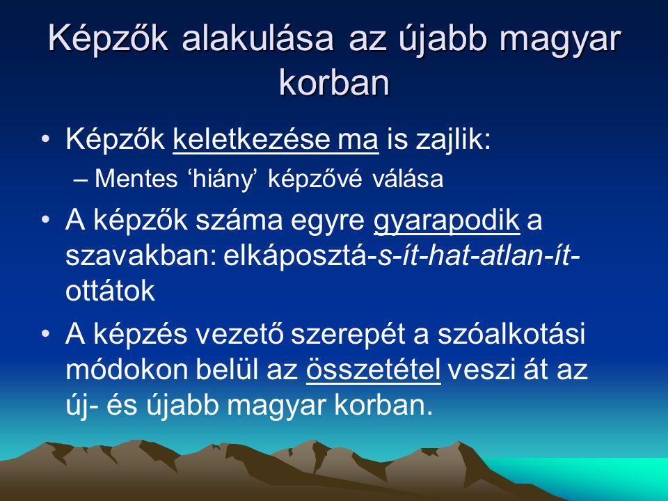 Képzők alakulása az újabb magyar korban Képzők keletkezése ma is zajlik: –Mentes 'hiány' képzővé válása A képzők száma egyre gyarapodik a szavakban: e