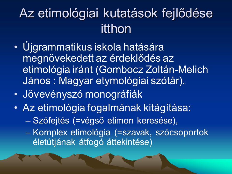 Az etimológiai kutatások fejlődése itthon Újgrammatikus iskola hatására megnövekedett az érdeklődés az etimológia iránt (Gombocz Zoltán-Melich János :