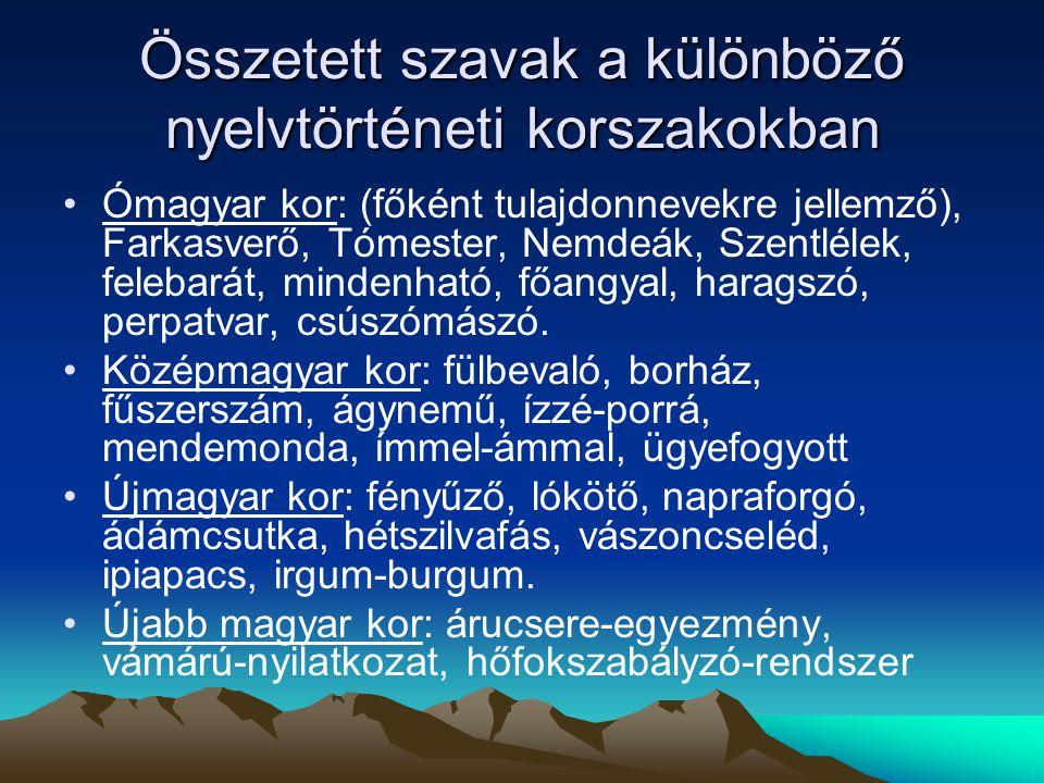 Összetett szavak a különböző nyelvtörténeti korszakokban Ómagyar kor: (főként tulajdonnevekre jellemző), Farkasverő, Tómester, Nemdeák, Szentlélek, fe