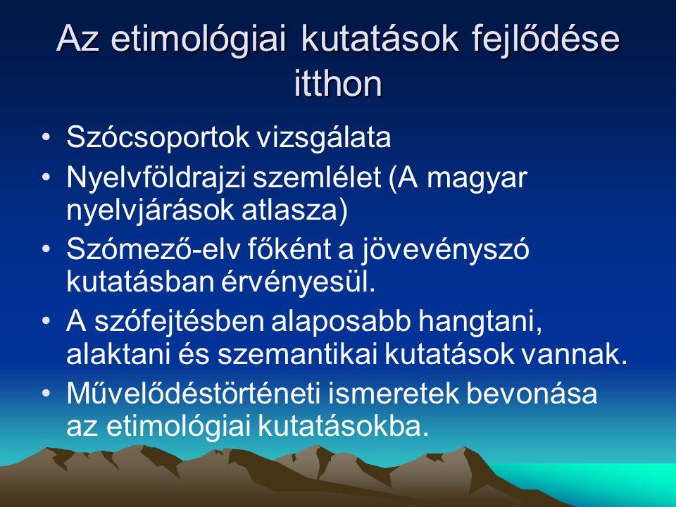 Az etimológiai kutatások fejlődése itthon Szócsoportok vizsgálata Nyelvföldrajzi szemlélet (A magyar nyelvjárások atlasza) Szómező-elv főként a jövevé
