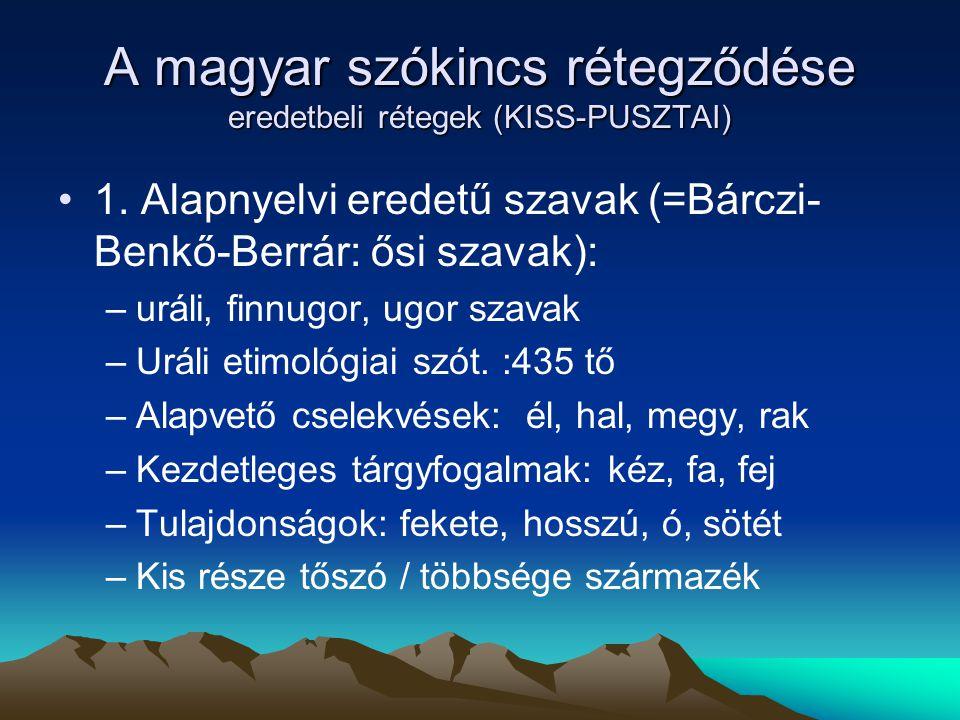 A magyar szókincs rétegződése eredetbeli rétegek (KISS-PUSZTAI) 1. Alapnyelvi eredetű szavak (=Bárczi- Benkő-Berrár: ősi szavak): –uráli, finnugor, ug