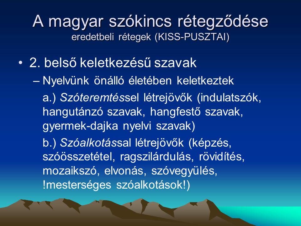 A magyar szókincs rétegződése eredetbeli rétegek (KISS-PUSZTAI) 2. belső keletkezésű szavak –Nyelvünk önálló életében keletkeztek a.) Szóteremtéssel l