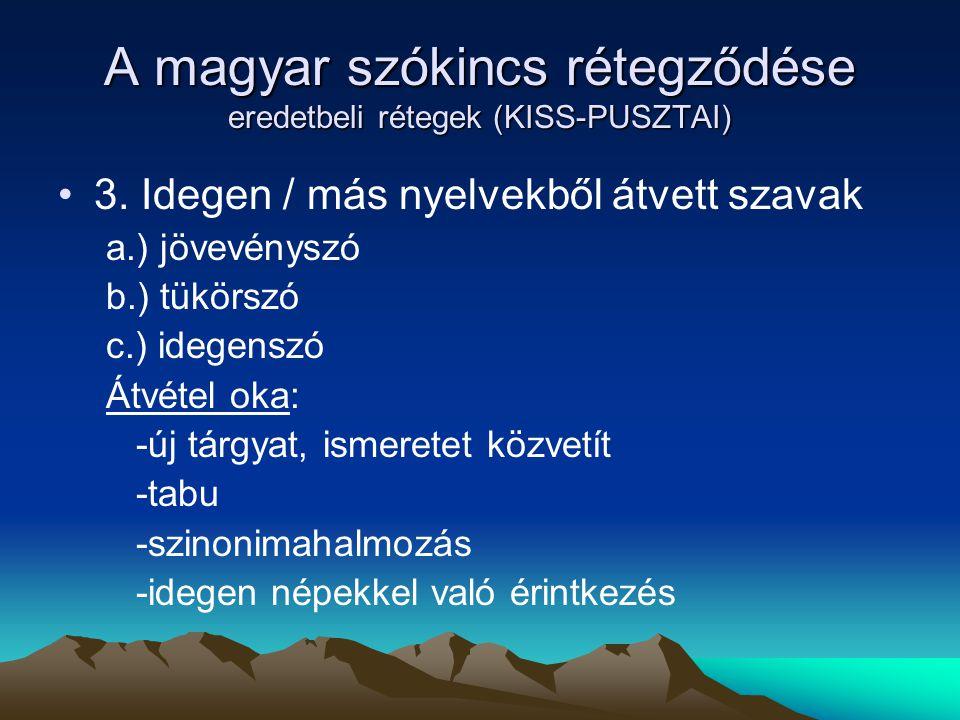 A magyar szókincs rétegződése eredetbeli rétegek (KISS-PUSZTAI) 3. Idegen / más nyelvekből átvett szavak a.) jövevényszó b.) tükörszó c.) idegenszó Át