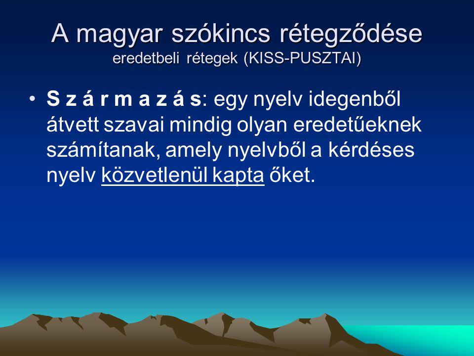 A magyar szókincs rétegződése eredetbeli rétegek (KISS-PUSZTAI) S z á r m a z á s: egy nyelv idegenből átvett szavai mindig olyan eredetűeknek számíta