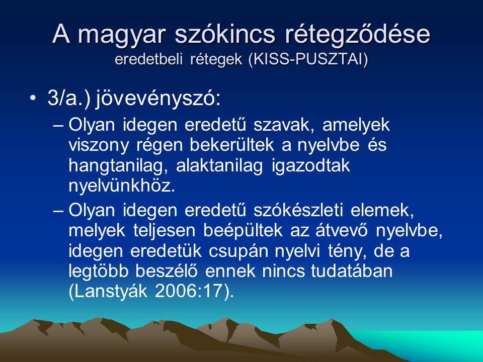 A magyar szókincs rétegződése eredetbeli rétegek (KISS-PUSZTAI) 3/a.) jövevényszó: –Olyan idegen eredetű szavak, amelyek viszony régen bekerültek a ny