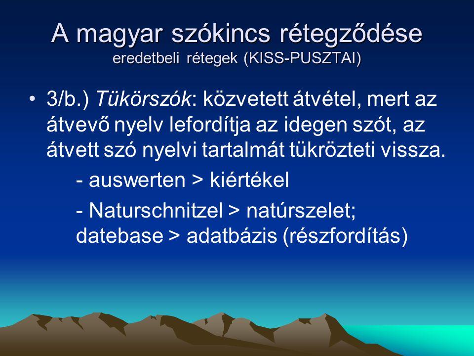A magyar szókincs rétegződése eredetbeli rétegek (KISS-PUSZTAI) 3/b.) Tükörszók: közvetett átvétel, mert az átvevő nyelv lefordítja az idegen szót, az