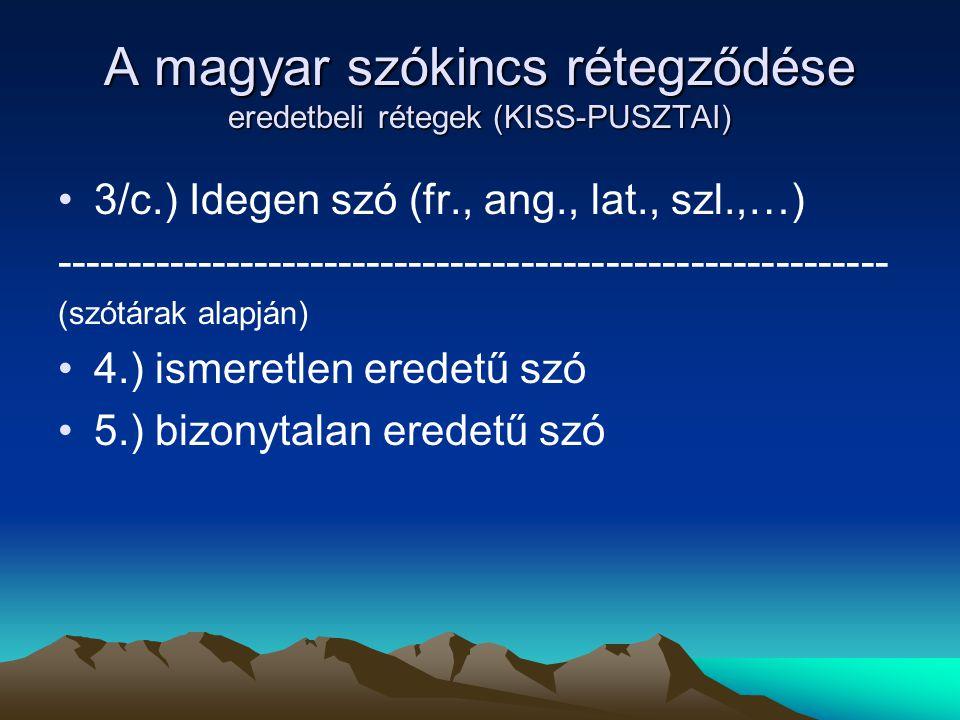 A magyar szókincs rétegződése eredetbeli rétegek (KISS-PUSZTAI) 3/c.) Idegen szó (fr., ang., lat., szl.,…) -------------------------------------------
