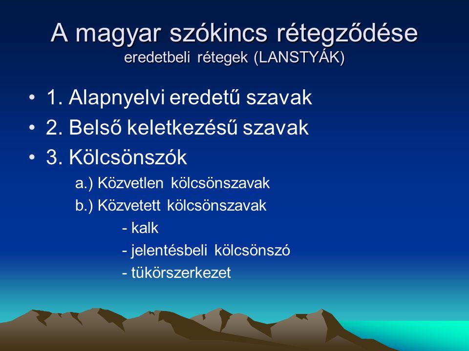 A magyar szókincs rétegződése eredetbeli rétegek (LANSTYÁK) 1. Alapnyelvi eredetű szavak 2. Belső keletkezésű szavak 3. Kölcsönszók a.) Közvetlen kölc