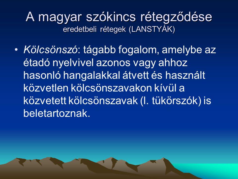 A magyar szókincs rétegződése eredetbeli rétegek (LANSTYÁK) Kölcsönszó: tágabb fogalom, amelybe az étadó nyelvivel azonos vagy ahhoz hasonló hangalakk