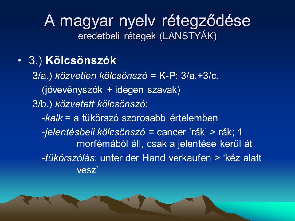 A magyar nyelv rétegződése eredetbeli rétegek (LANSTYÁK) 3.) Kölcsönszók 3/a.) közvetlen kölcsönszó = K-P: 3/a.+3/c. (jövevényszók + idegen szavak) 3/