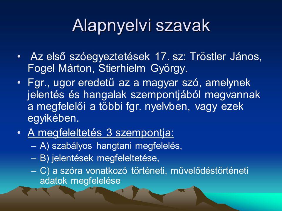 Alapnyelvi szavak Az első szóegyeztetések 17. sz: Tröstler János, Fogel Márton, Stierhielm György. Fgr., ugor eredetű az a magyar szó, amelynek jelent