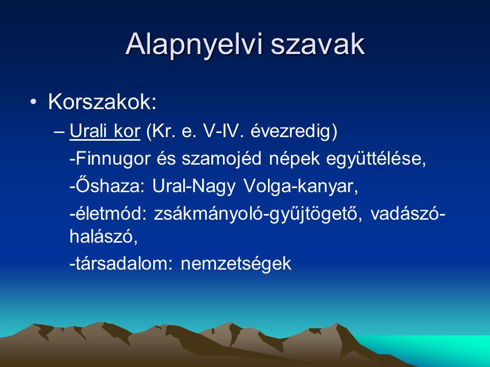 Alapnyelvi szavak Korszakok: –Urali kor (Kr. e. V-IV. évezredig) -Finnugor és szamojéd népek együttélése, -Őshaza: Ural-Nagy Volga-kanyar, -életmód: z