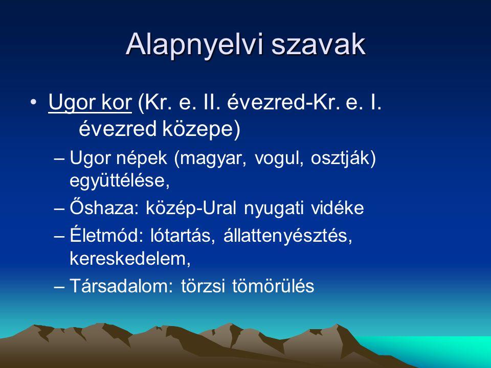 Alapnyelvi szavak Ugor kor (Kr. e. II. évezred-Kr. e. I. évezred közepe) –Ugor népek (magyar, vogul, osztják) együttélése, –Őshaza: közép-Ural nyugati