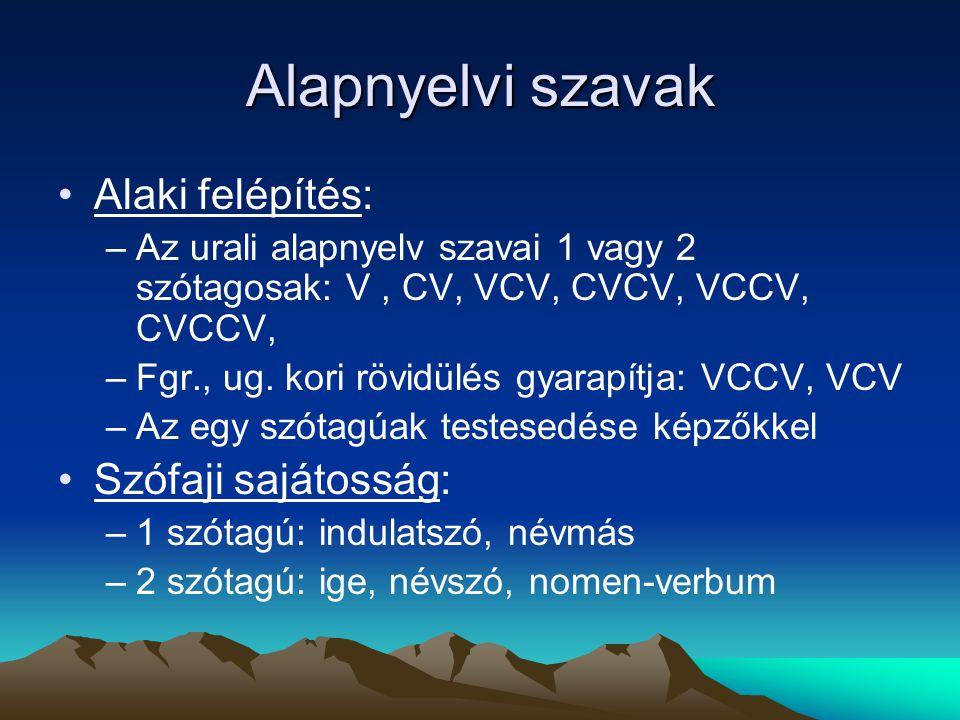 Alapnyelvi szavak Alaki felépítés: –Az urali alapnyelv szavai 1 vagy 2 szótagosak: V, CV, VCV, CVCV, VCCV, CVCCV, –Fgr., ug. kori rövidülés gyarapítja