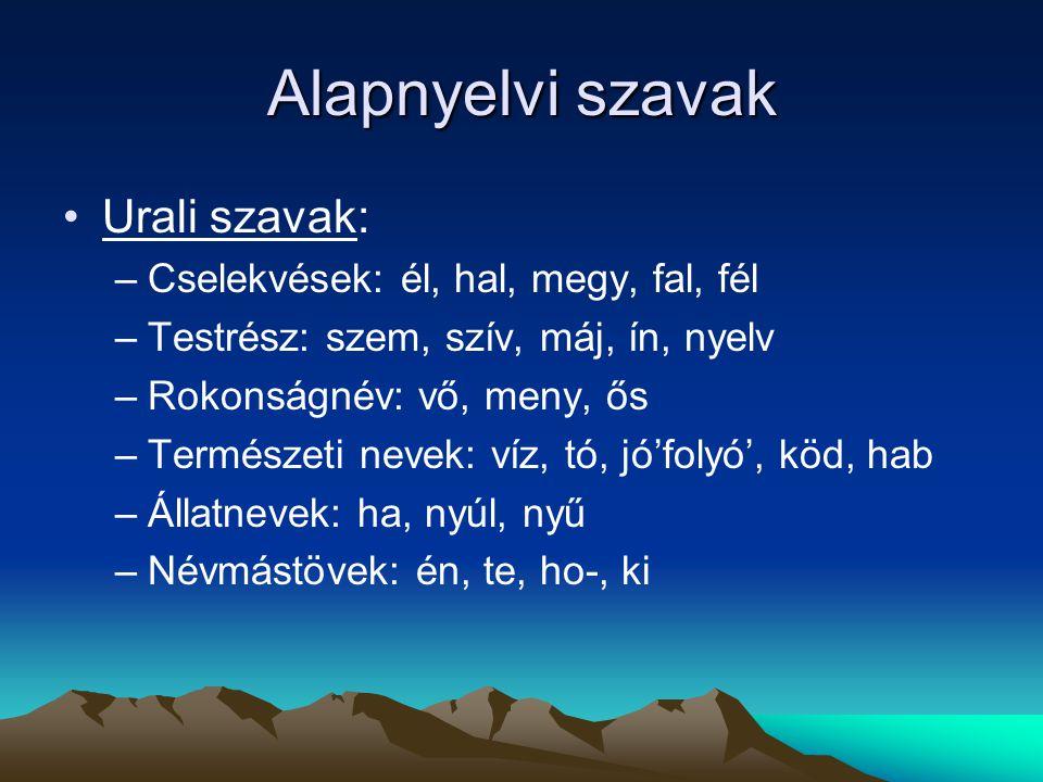 Alapnyelvi szavak Urali szavak: –Cselekvések: él, hal, megy, fal, fél –Testrész: szem, szív, máj, ín, nyelv –Rokonságnév: vő, meny, ős –Természeti nev
