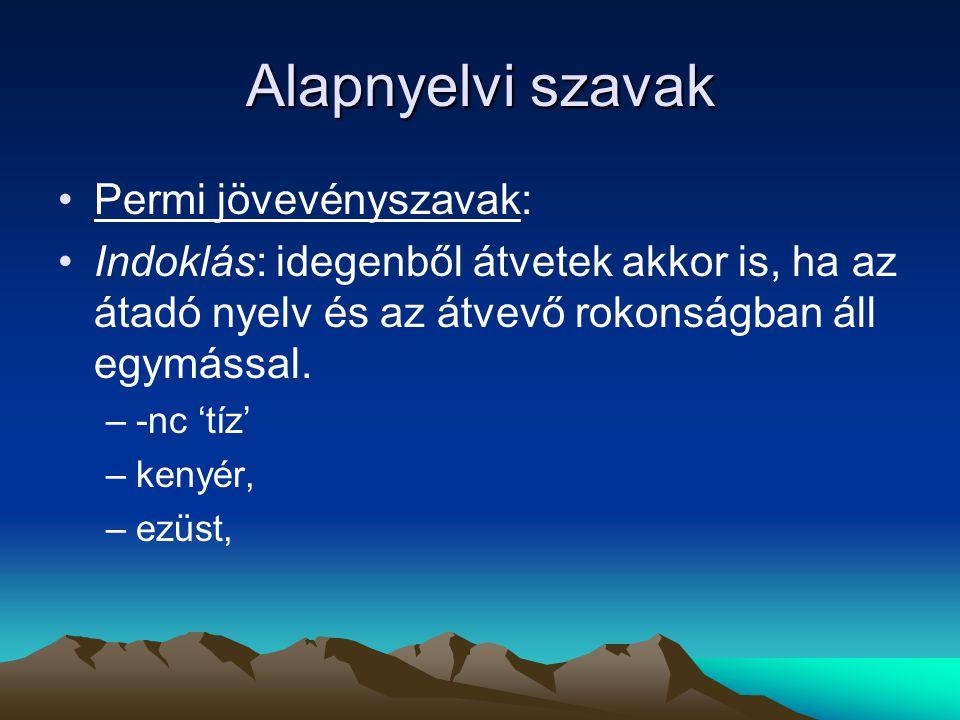 Alapnyelvi szavak Permi jövevényszavak: Indoklás: idegenből átvetek akkor is, ha az átadó nyelv és az átvevő rokonságban áll egymással. –-nc 'tíz' –ke