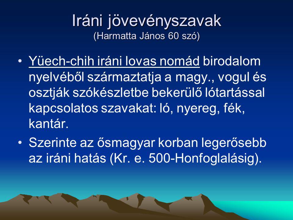 Iráni jövevényszavak (Harmatta János 60 szó) Yüech-chih iráni lovas nomád birodalom nyelvéből származtatja a magy., vogul és osztják szókészletbe beke
