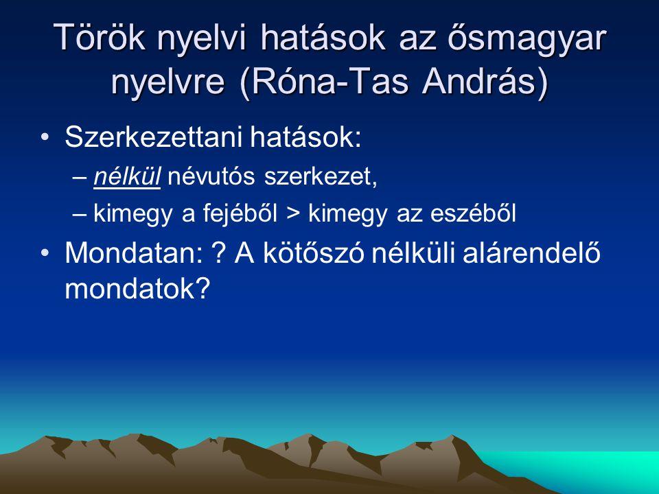 Török nyelvi hatások az ősmagyar nyelvre (Róna-Tas András) Szerkezettani hatások: –nélkül névutós szerkezet, –kimegy a fejéből > kimegy az eszéből Mon