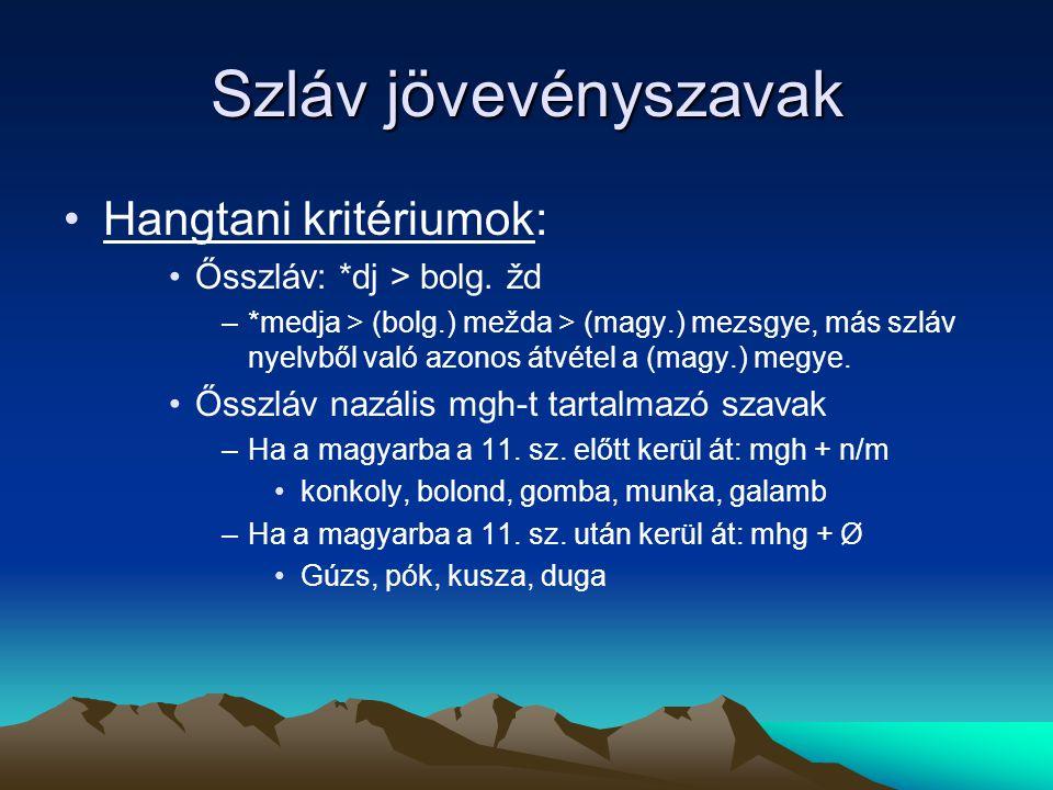 Szláv jövevényszavak Hangtani kritériumok: Ősszláv: *dj > bolg. žd –*medja > (bolg.) mežda > (magy.) mezsgye, más szláv nyelvből való azonos átvétel a
