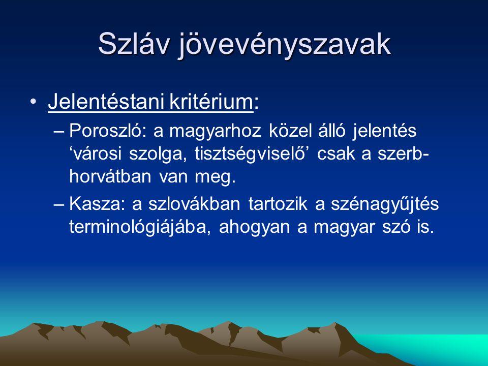 Szláv jövevényszavak Jelentéstani kritérium: –Poroszló: a magyarhoz közel álló jelentés 'városi szolga, tisztségviselő' csak a szerb- horvátban van me