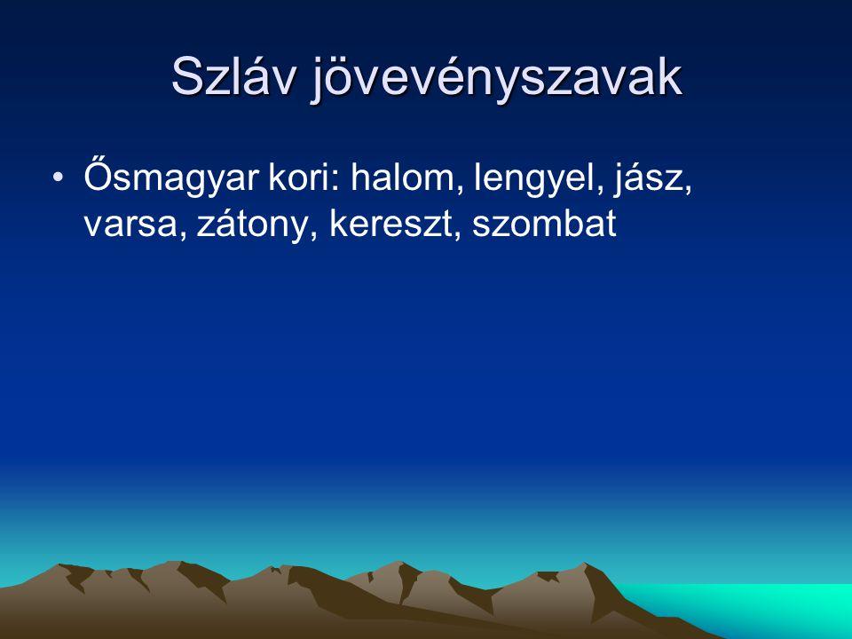 Szláv jövevényszavak Ősmagyar kori: halom, lengyel, jász, varsa, zátony, kereszt, szombat