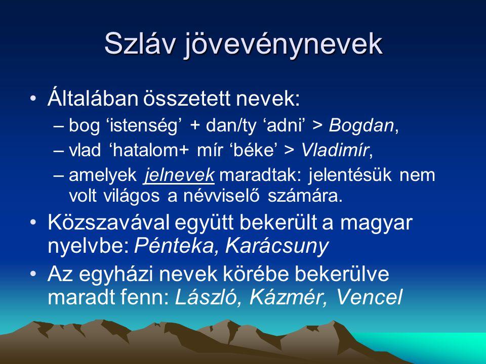 Szláv jövevénynevek Általában összetett nevek: –bog 'istenség' + dan/ty 'adni' > Bogdan, –vlad 'hatalom+ mír 'béke' > Vladimír, –amelyek jelnevek mara