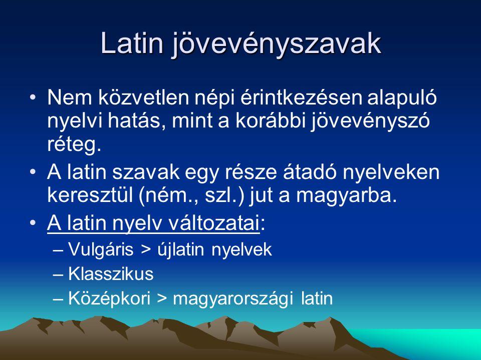 Latin jövevényszavak Nem közvetlen népi érintkezésen alapuló nyelvi hatás, mint a korábbi jövevényszó réteg. A latin szavak egy része átadó nyelveken