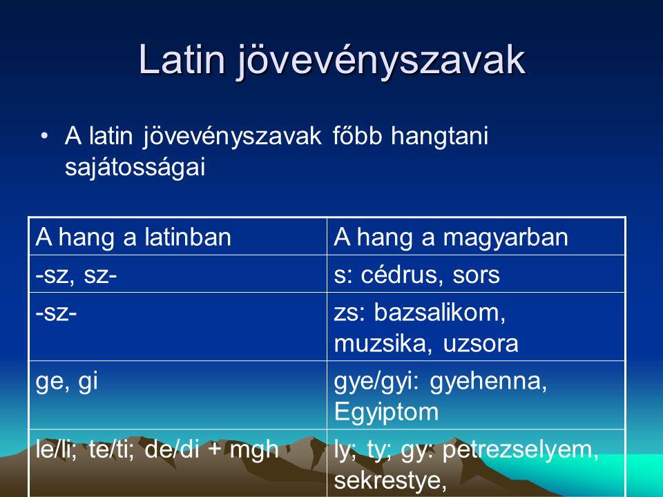 Latin jövevényszavak A latin jövevényszavak főbb hangtani sajátosságai A hang a latinbanA hang a magyarban -sz, sz-s: cédrus, sors -sz-zs: bazsalikom,