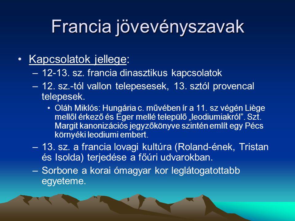 Francia jövevényszavak Kapcsolatok jellege: –12-13. sz. francia dinasztikus kapcsolatok –12. sz.-tól vallon telepesesek, 13. sztól provencal telepesek