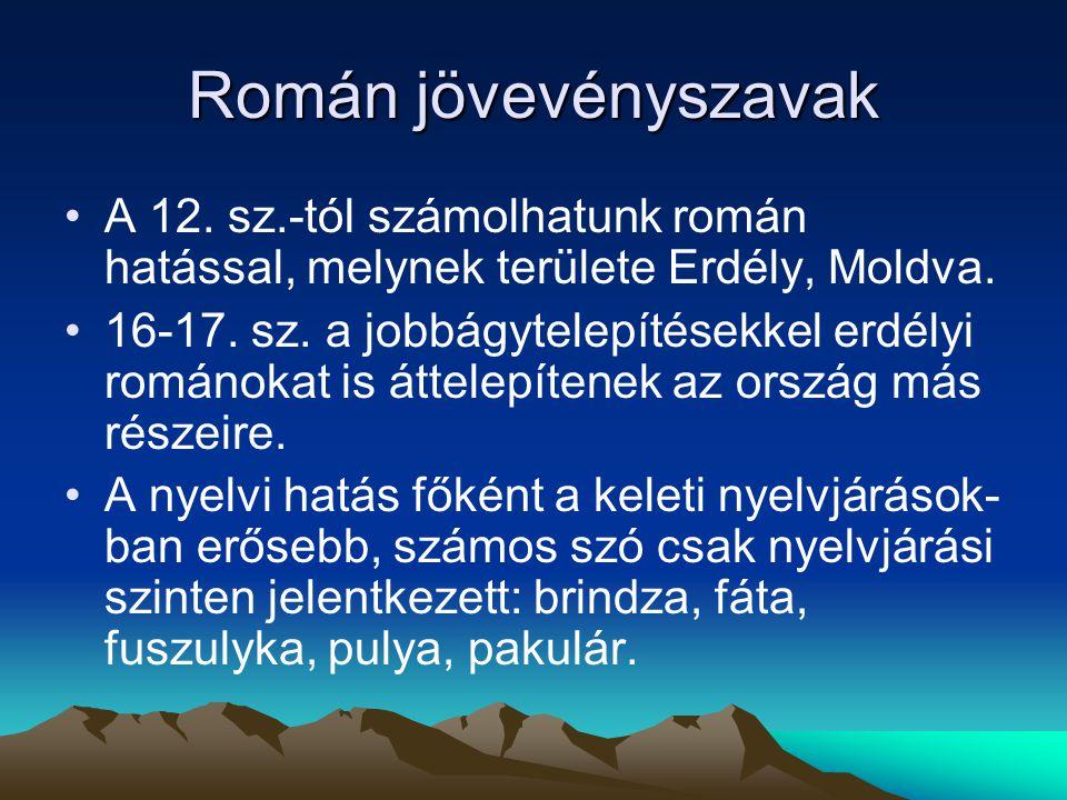 Román jövevényszavak A 12. sz.-tól számolhatunk román hatással, melynek területe Erdély, Moldva. 16-17. sz. a jobbágytelepítésekkel erdélyi románokat