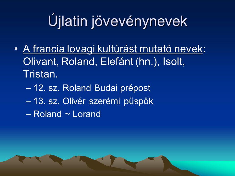 Újlatin jövevénynevek A francia lovagi kultúrást mutató nevek: Olivant, Roland, Elefánt (hn.), Isolt, Tristan. –12. sz. Roland Budai prépost –13. sz.