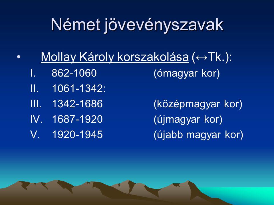 Német jövevényszavak Mollay Károly korszakolása (↔Tk.): I.862-1060(ómagyar kor) II.1061-1342: III.1342-1686(középmagyar kor) IV.1687-1920(újmagyar kor