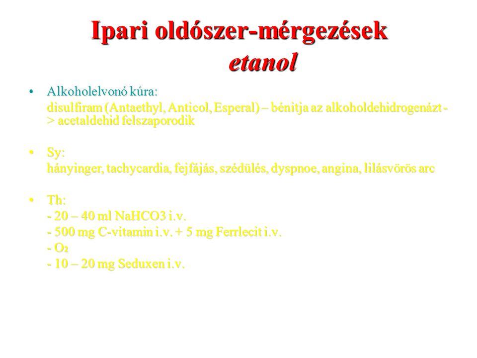 Ipari oldószer-mérgezések etanol Alkoholelvonó kúra:Alkoholelvonó kúra: disulfiram (Antaethyl, Anticol, Esperal) – bénitja az alkoholdehidrogenázt - > acetaldehid felszaporodik Sy:Sy: hányinger, tachycardia, fejfájás, szédülés, dyspnoe, angina, lilásvörös arc Th:Th: - 20 – 40 ml NaHCO3 i.v.