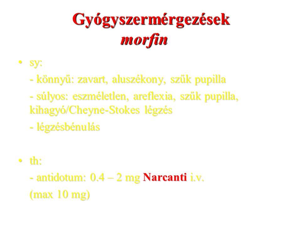 Gyógyszermérgezések morfin sy:sy: - könnyű: zavart, aluszékony, szűk pupilla - súlyos: eszméletlen, areflexia, szűk pupilla, kihagyó/Cheyne-Stokes légzés - légzésbénulás th:th: - antidotum: 0.4 – 2 mg Narcanti i.v.