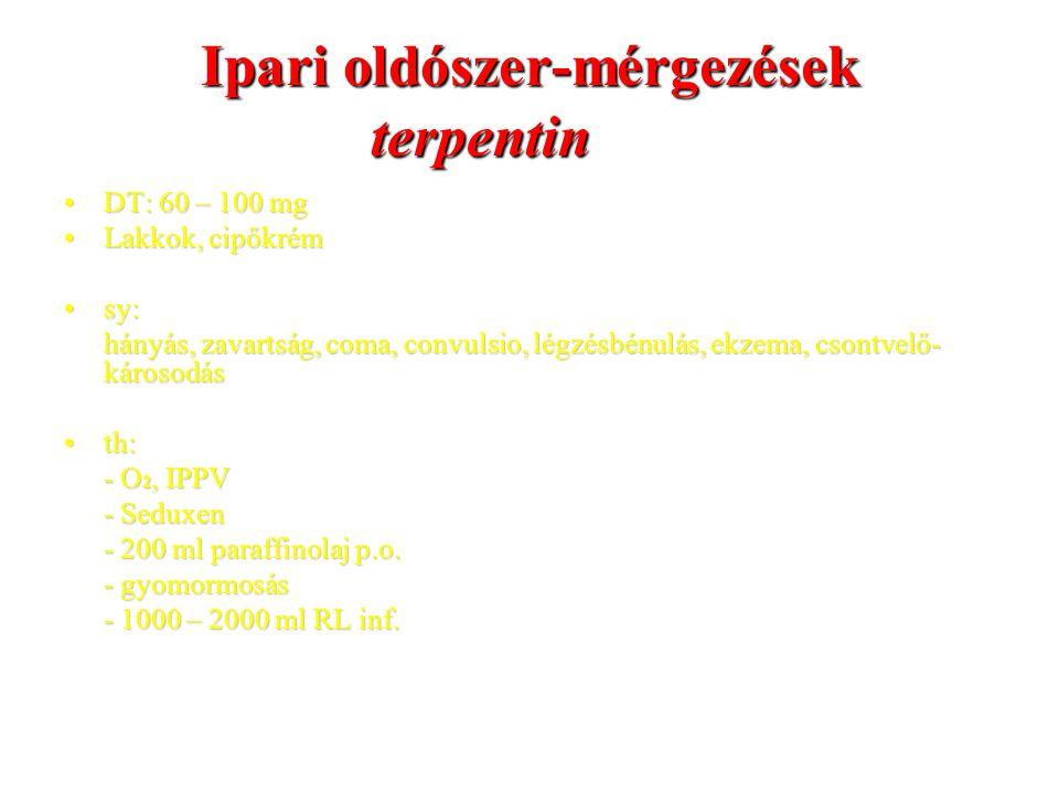 Ipari oldószer-mérgezések terpentin DT: 60 – 100 mgDT: 60 – 100 mg Lakkok, cipőkrémLakkok, cipőkrém sy:sy: hányás, zavartság, coma, convulsio, légzésbénulás, ekzema, csontvelő- károsodás th:th: - O 2, IPPV - Seduxen - 200 ml paraffinolaj p.o.
