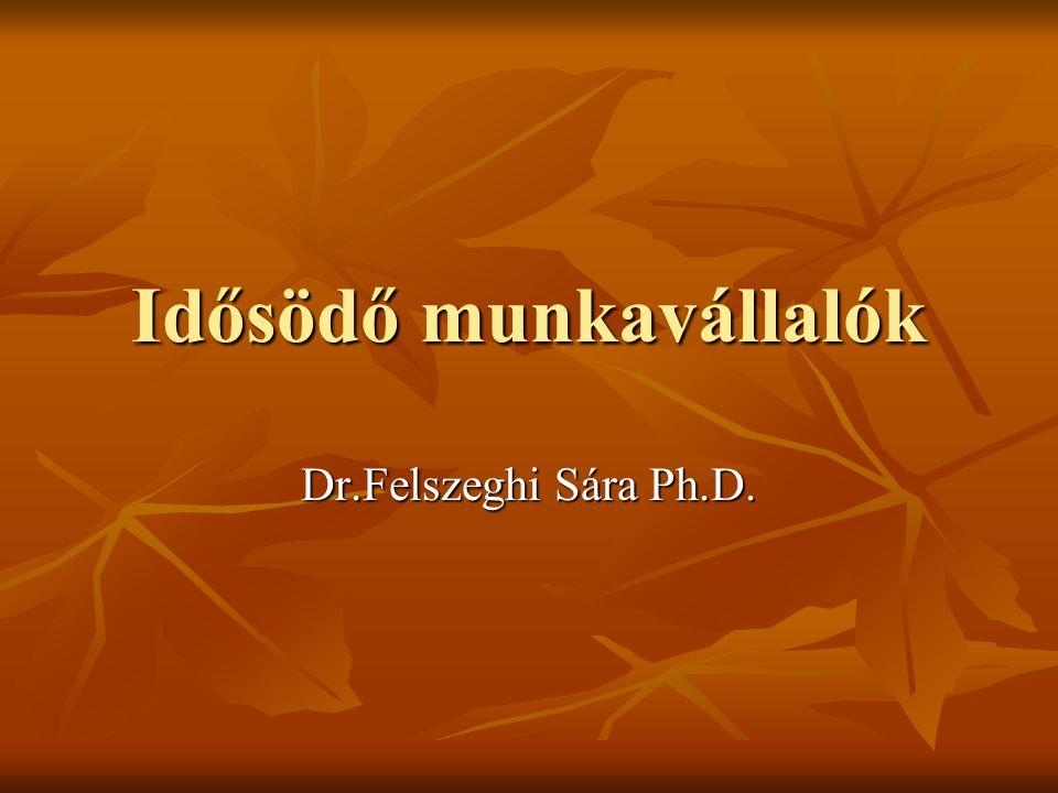 Idősödő munkavállalók Dr.Felszeghi Sára Ph.D.
