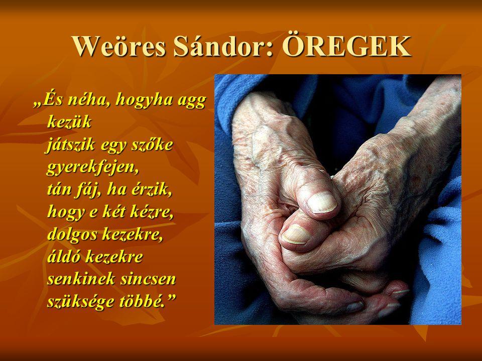 """Weöres Sándor: ÖREGEK """"És néha, hogyha agg kezük játszik egy szőke gyerekfejen, tán fáj, ha érzik, hogy e két kézre, dolgos kezekre, áldó kezekre senk"""