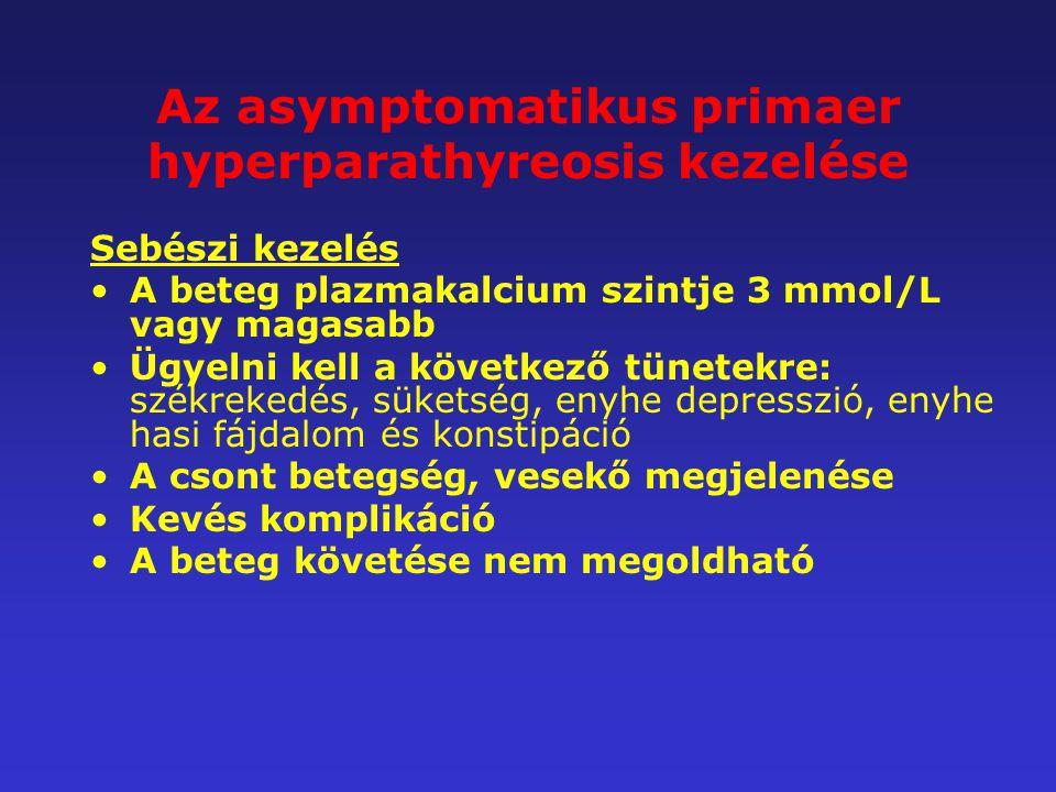 Az asymptomatikus primaer hyperparathyreosis kezelése Sebészi kezelés A beteg plazmakalcium szintje 3 mmol/L vagy magasabb Ügyelni kell a következő tü