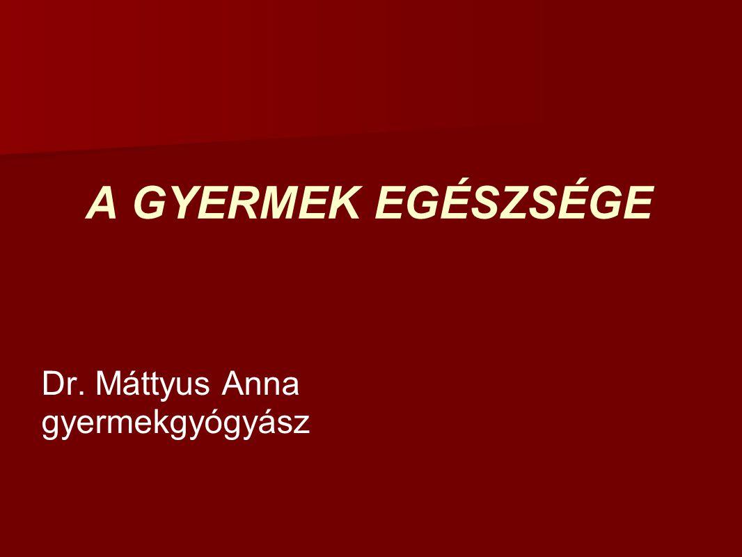 A GYERMEK EGÉSZSÉGE Dr. Máttyus Anna gyermekgyógyász