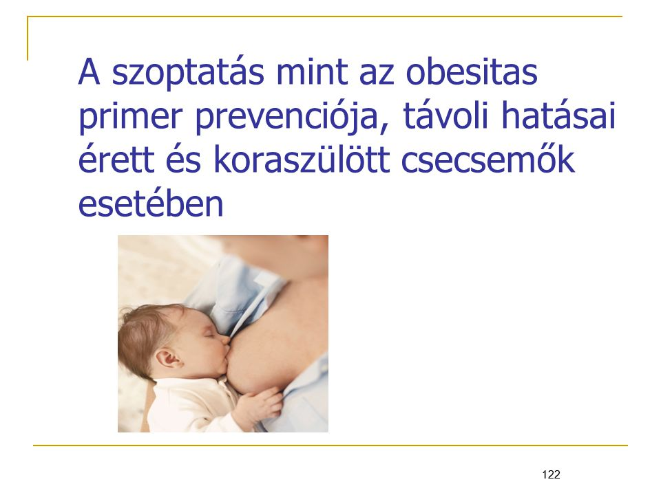 122 A szoptatás mint az obesitas primer prevenciója, távoli hatásai érett és koraszülött csecsemők esetében 122