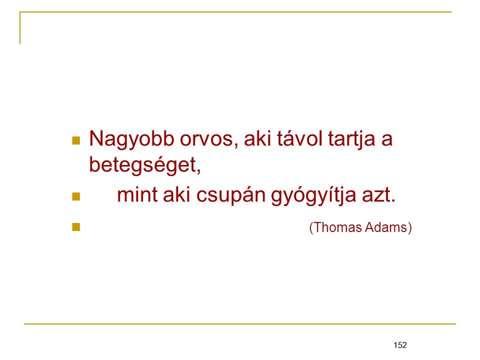 152 Nagyobb orvos, aki távol tartja a betegséget, mint aki csupán gyógyítja azt. (Thomas Adams) 152
