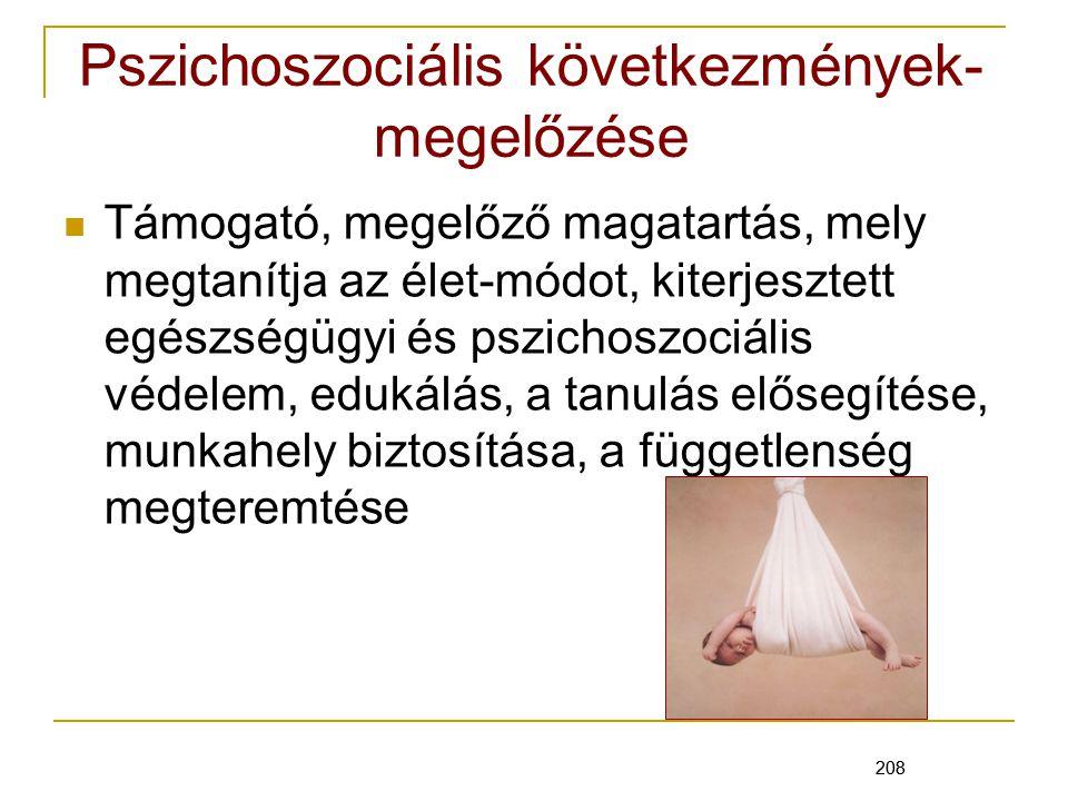 208 Pszichoszociális következmények- megelőzése Támogató, megelőző magatartás, mely megtanítja az élet-módot, kiterjesztett egészségügyi és pszichoszociális védelem, edukálás, a tanulás elősegítése, munkahely biztosítása, a függetlenség megteremtése 208