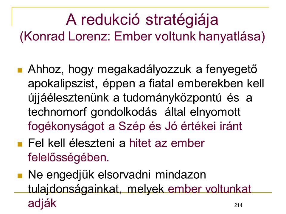 214 A redukció stratégiája (Konrad Lorenz: Ember voltunk hanyatlása) Ahhoz, hogy megakadályozzuk a fenyegető apokalipszist, éppen a fiatal emberekben kell újjáélesztenünk a tudományközpontú és a technomorf gondolkodás által elnyomott fogékonyságot a Szép és Jó értékei iránt Fel kell éleszteni a hitet az ember felelősségében.