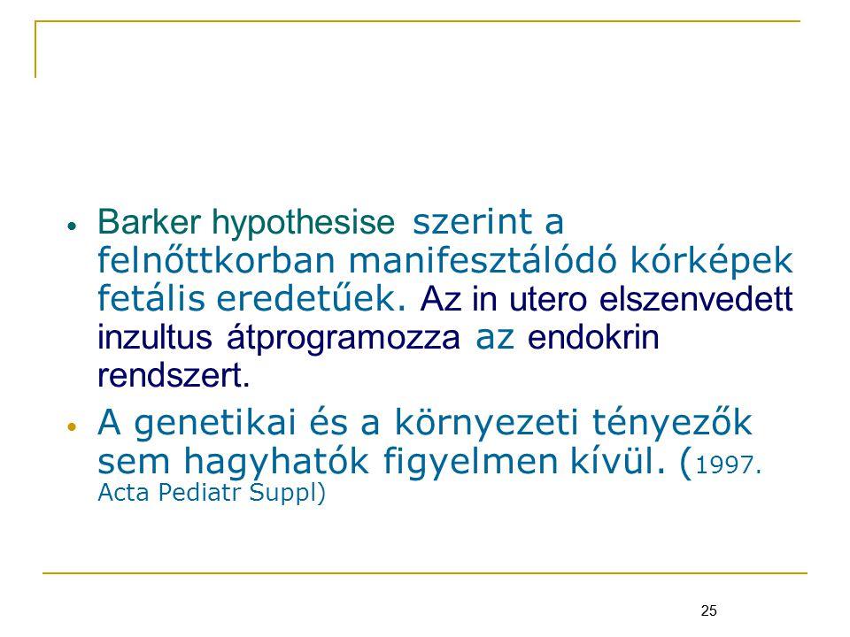 25 Barker hypothesise szerint a felnőttkorban manifesztálódó kórképek fetális eredetűek.