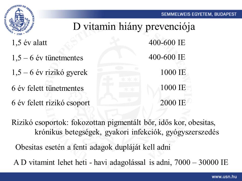 D vitamin hiány prevenciója 1,5 év alatt400-600 IE 1,5 – 6 év tünetmentes 400-600 IE 1,5 – 6 év rizikó gyerek1000 IE 6 év felett tünetmentes 1000 IE 6 év felett rizikó csoport2000 IE Rizikó csoportok: fokozottan pigmentált bőr, idős kor, obesitas, krónikus betegségek, gyakori infekciók, gyógyszerszedés Obesitas esetén a fenti adagok dupláját kell adni A D vitamint lehet heti - havi adagolással is adni, 7000 – 30000 IE
