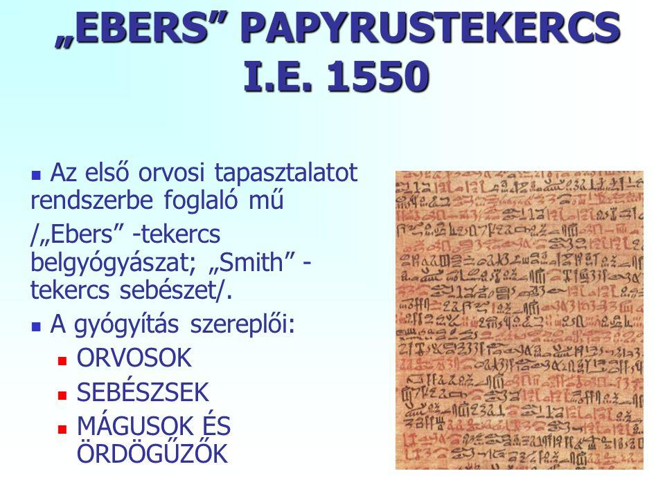 """""""EBERS"""" PAPYRUSTEKERCS I.E. 1550 Az első orvosi tapasztalatot rendszerbe foglaló mű /""""Ebers"""" -tekercs belgyógyászat; """"Smith"""" - tekercs sebészet/. A gy"""
