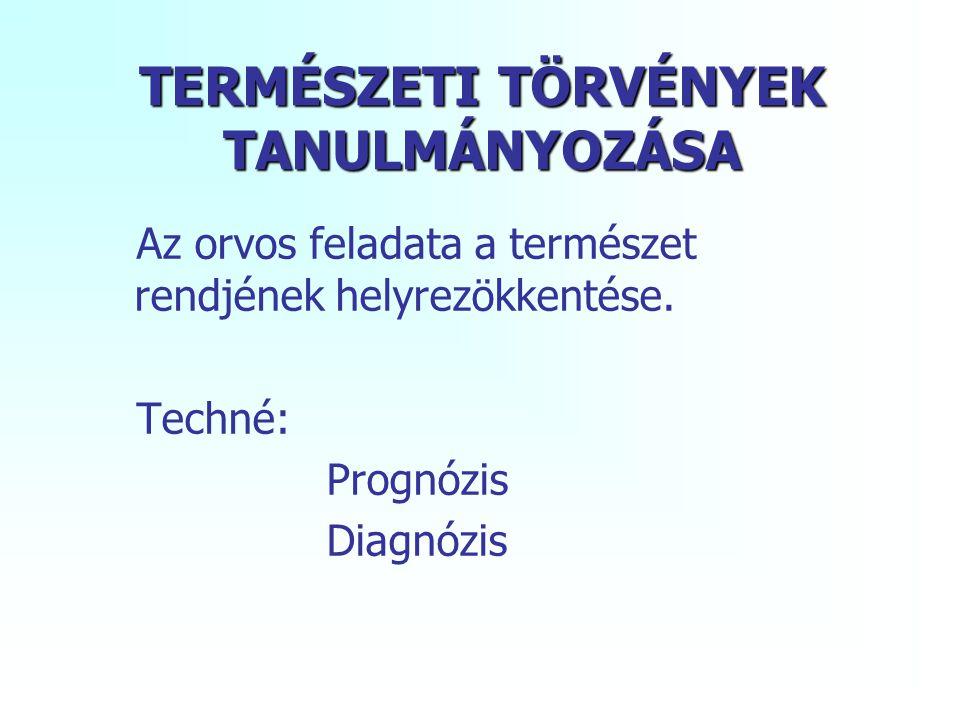 TERMÉSZETI TÖRVÉNYEK TANULMÁNYOZÁSA Az orvos feladata a természet rendjének helyrezökkentése. Techné: Prognózis Diagnózis