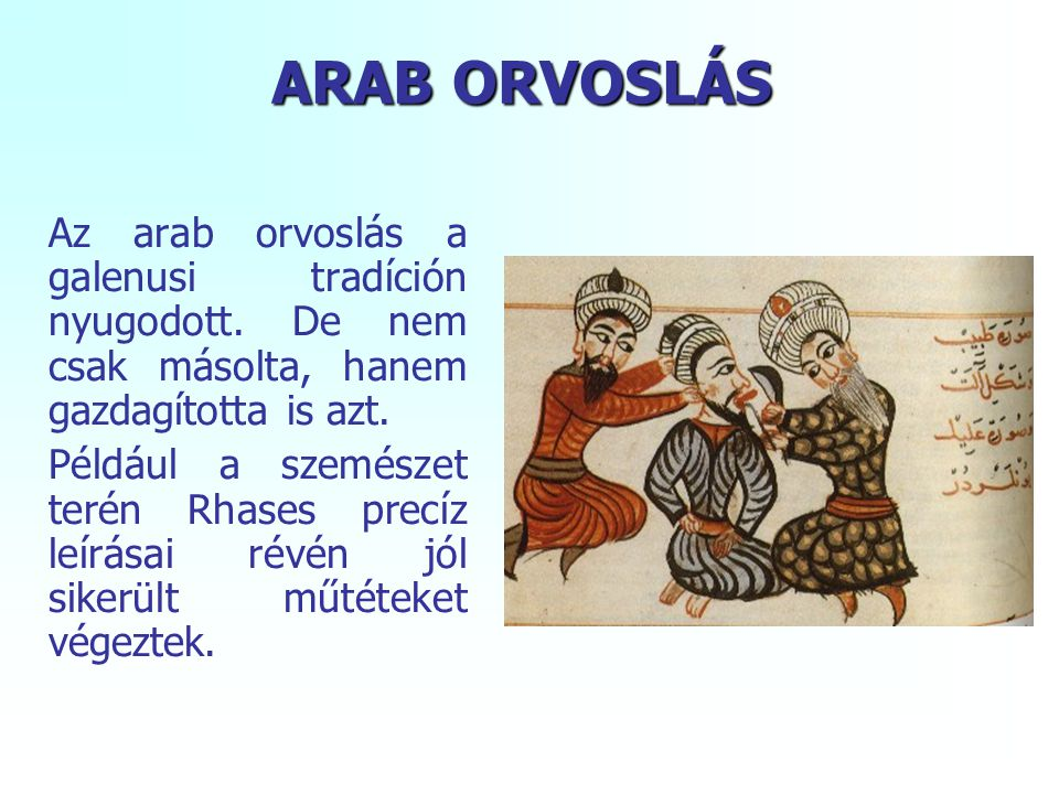 ARAB ORVOSLÁS Az arab orvoslás a galenusi tradíción nyugodott. De nem csak másolta, hanem gazdagította is azt. Például a szemészet terén Rhases precíz