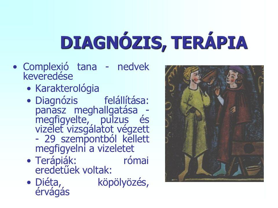 DIAGNÓZIS, TERÁPIA Complexió tana - nedvek keveredése Karakterológia Diagnózis felállítása: panasz meghallgatása - megfigyelte, pulzus és vizelet vizsgálatot végzett - 29 szempontból kellett megfigyelni a vizeletet Terápiák: római eredetűek voltak: Diéta, köpölyözés, érvágás